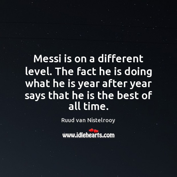 Messi is on a different level. The fact he is doing what Ruud van Nistelrooy Picture Quote