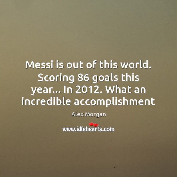 Image, Messi is out of this world. Scoring 86 goals this year… In 2012. What