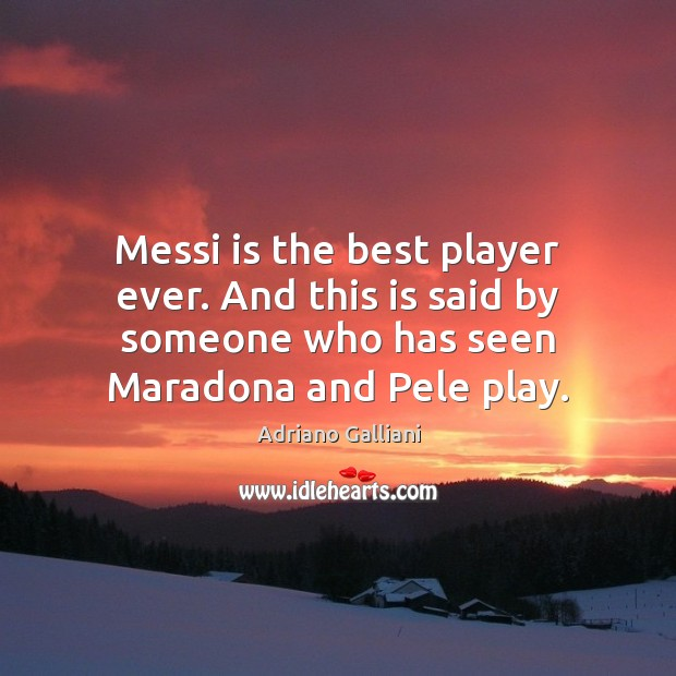 Image, Messi is the best player ever. And this is said by someone