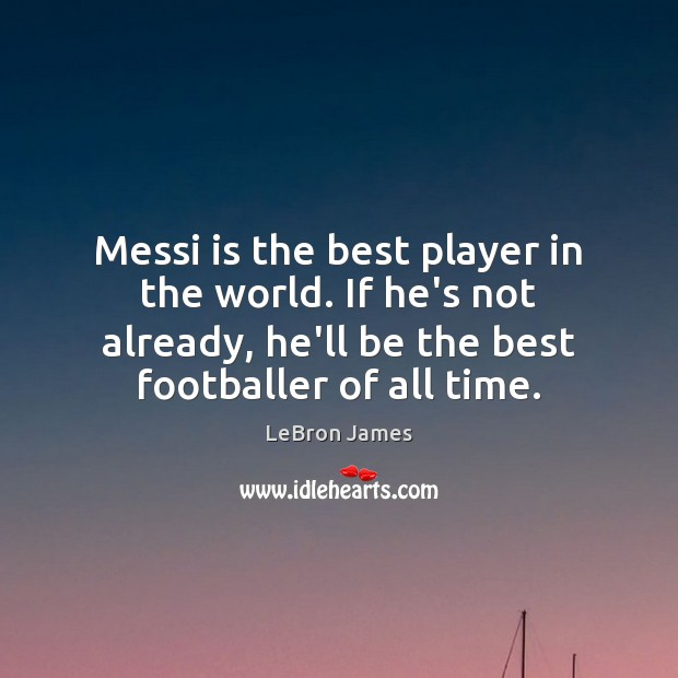 Messi is the best player in the world. If he's not already, LeBron James Picture Quote