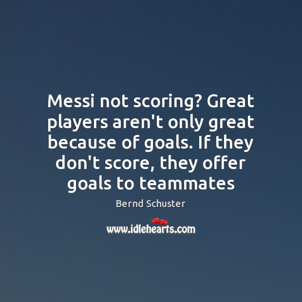 Image, Messi not scoring? Great players aren't only great because of goals. If