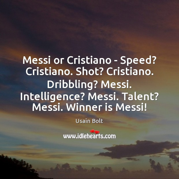 Messi or Cristiano – Speed? Cristiano. Shot? Cristiano. Dribbling? Messi. Intelligence? Messi. Usain Bolt Picture Quote