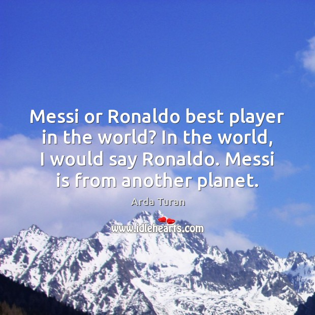 Image, Messi or Ronaldo best player in the world? In the world, I