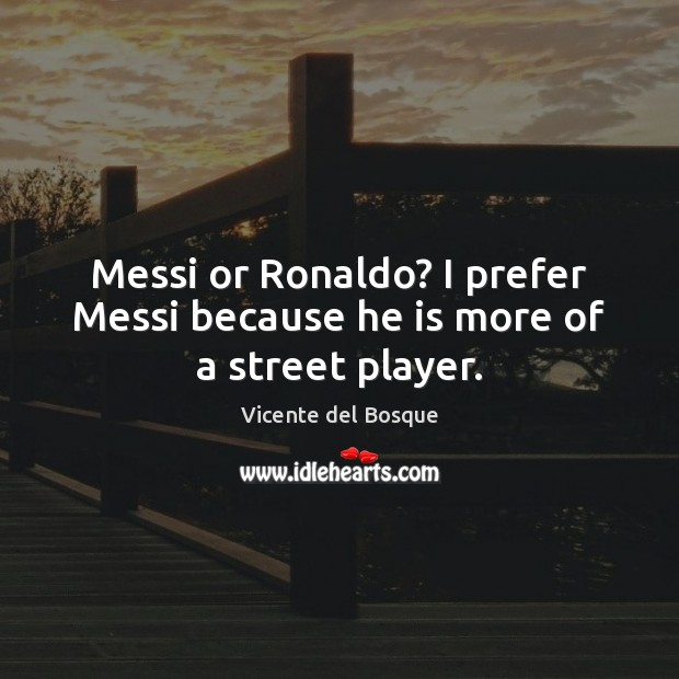 Messi or Ronaldo? I prefer Messi because he is more of a street player. Image