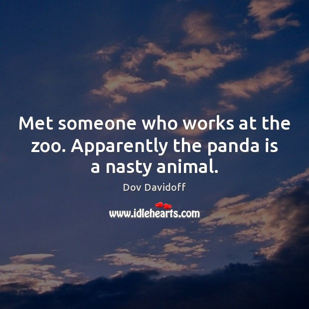 Dov Davidoff Picture Quote image saying: Met someone who works at the zoo. Apparently the panda is a nasty animal.
