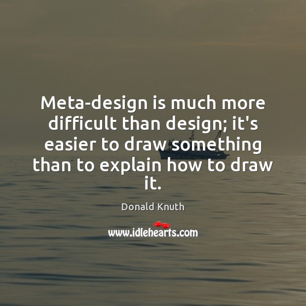 Meta-design is much more difficult than design; it's easier to draw something Donald Knuth Picture Quote