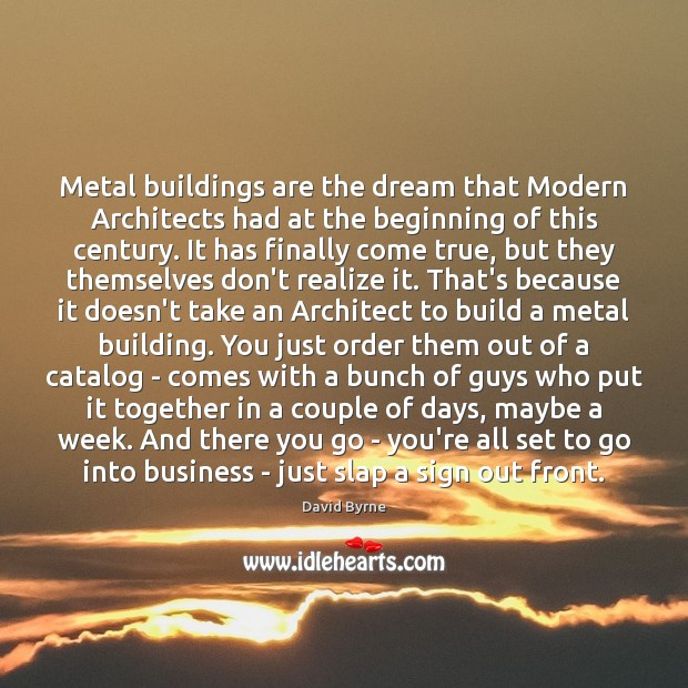Metal buildings are the dream that Modern Architects had at the beginning David Byrne Picture Quote