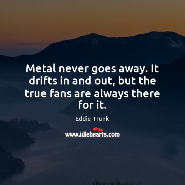 Metal never goes away. It drifts in and out, but the true fans are always there for it. Image