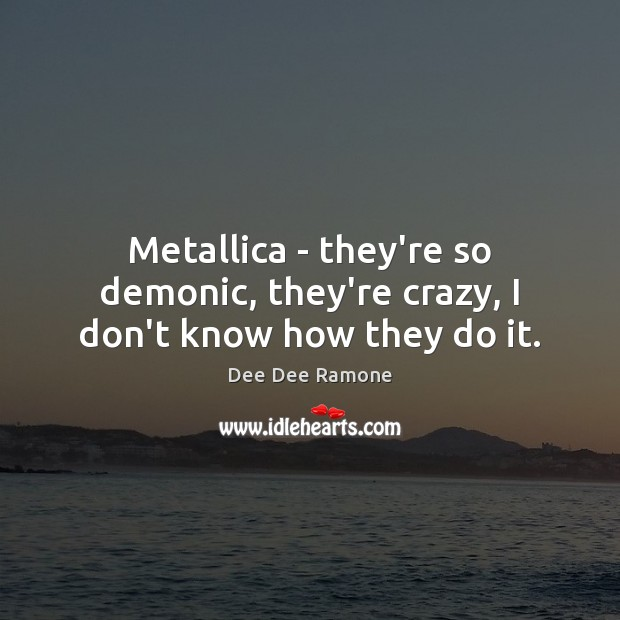 Metallica – they're so demonic, they're crazy, I don't know how they do it. Image