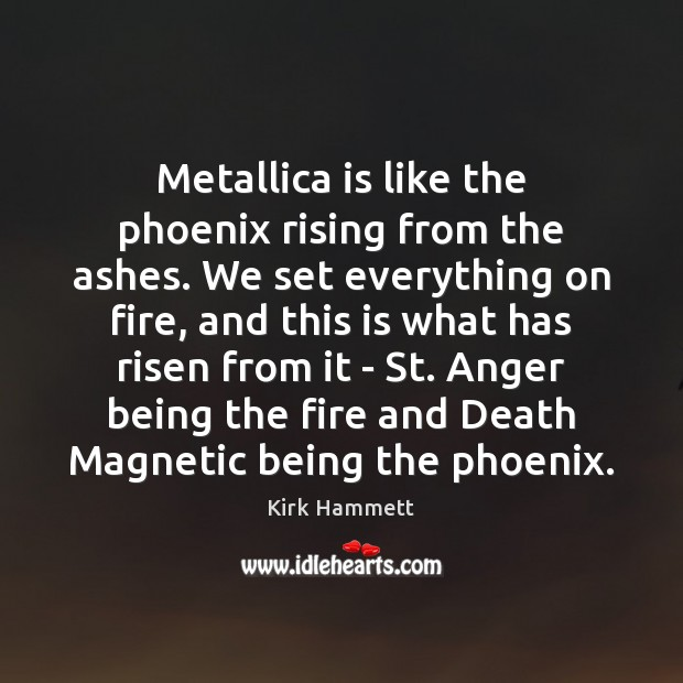 Image, Metallica is like the phoenix rising from the ashes. We set everything