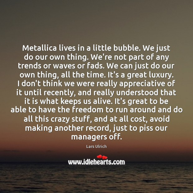 Metallica lives in a little bubble. We just do our own thing. Image