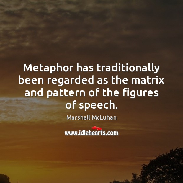 Metaphor has traditionally been regarded as the matrix and pattern of the Marshall McLuhan Picture Quote
