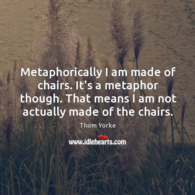 Metaphorically I am made of chairs. It's a metaphor though. That means Image