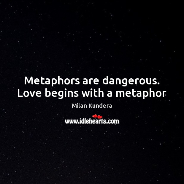 Image, Metaphors are dangerous. Love begins with a metaphor