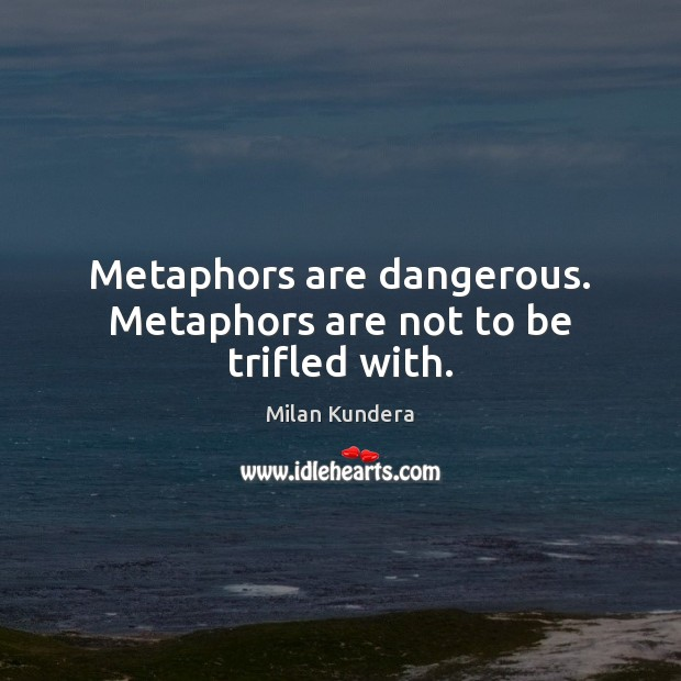 Metaphors are dangerous. Metaphors are not to be trifled with. Milan Kundera Picture Quote