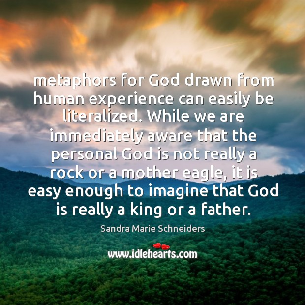 Metaphors for God drawn from human experience can easily be literalized. While Image
