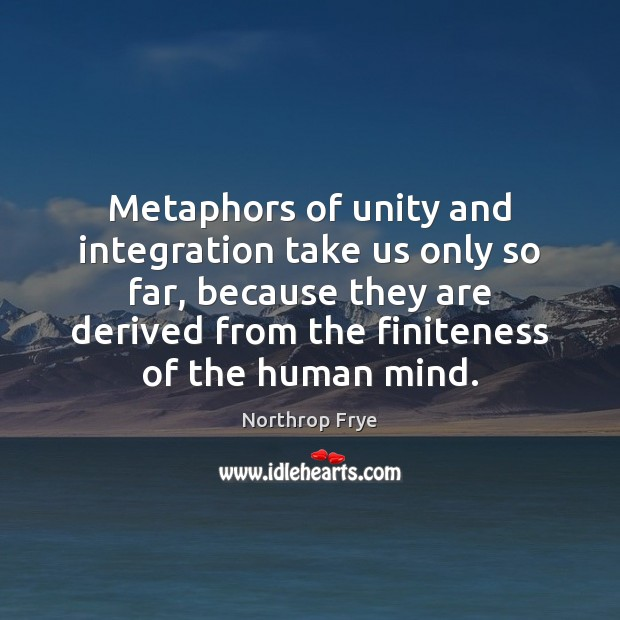 Metaphors of unity and integration take us only so far, because they Northrop Frye Picture Quote