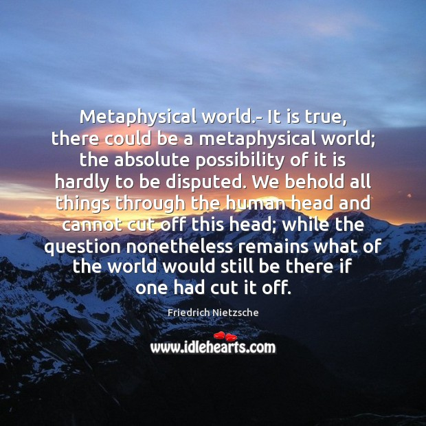 Image, Metaphysical world.- It is true, there could be a metaphysical world;