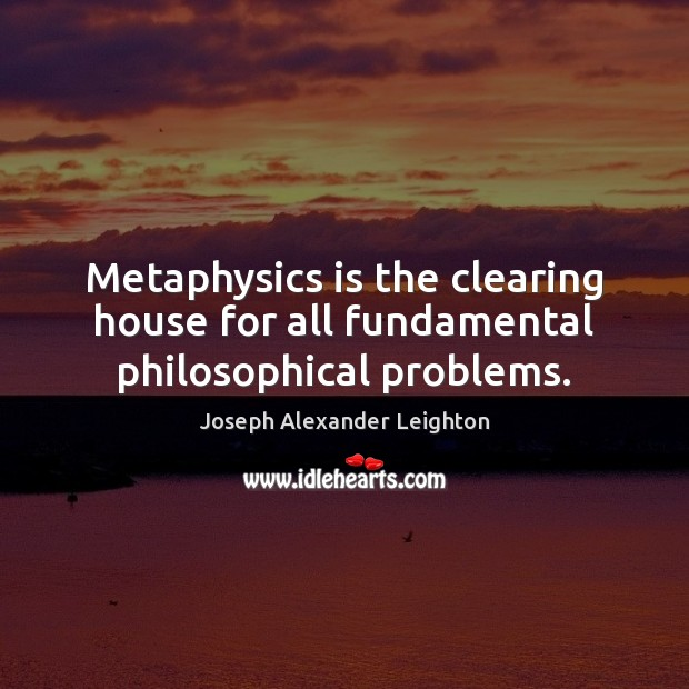 Metaphysics is the clearing house for all fundamental philosophical problems. Image