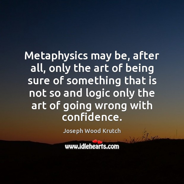 Metaphysics may be, after all, only the art of being sure of Joseph Wood Krutch Picture Quote