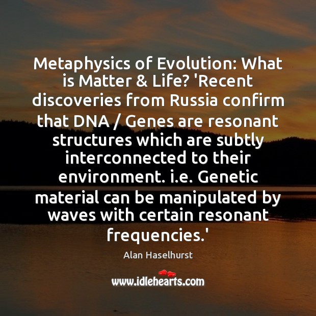 Image, Metaphysics of Evolution: What is Matter & Life?	'Recent discoveries from Russia confirm