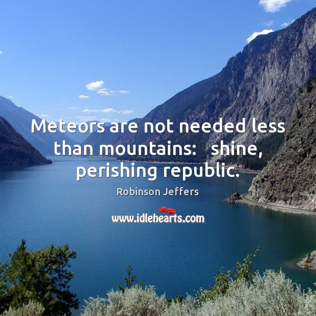 Meteors are not needed less than mountains:   shine, perishing republic. Robinson Jeffers Picture Quote