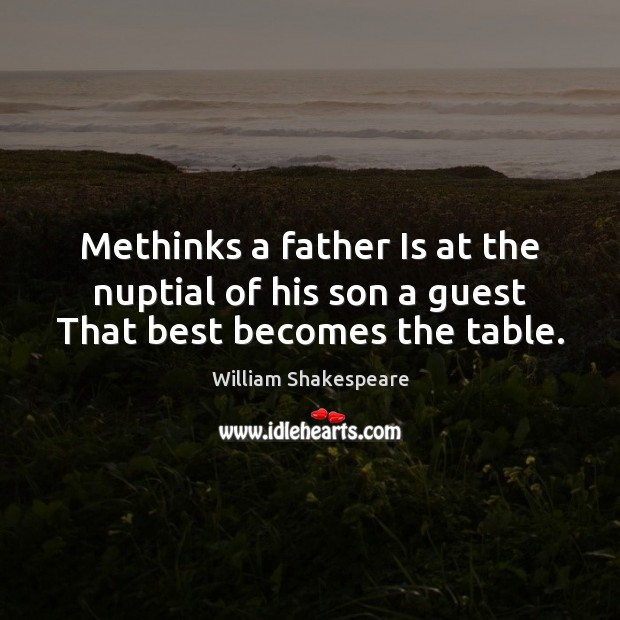 Methinks a father Is at the nuptial of his son a guest That best becomes the table. Image