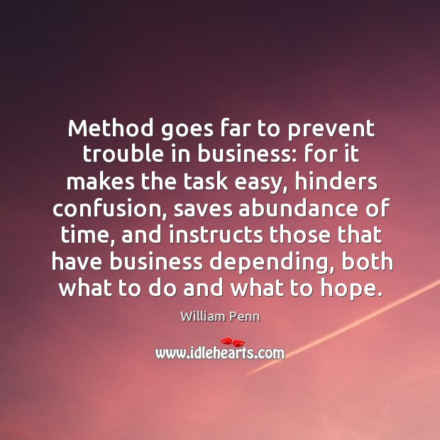 Method goes far to prevent trouble in business: for it makes the William Penn Picture Quote