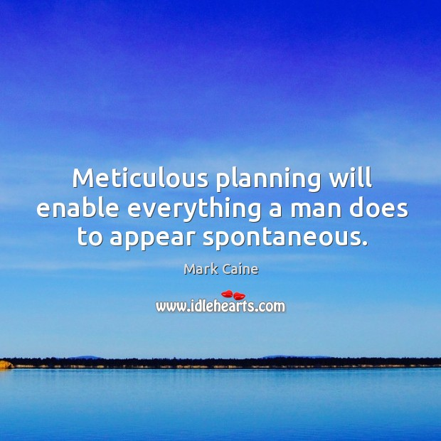 Image, Meticulous planning will enable everything a man does to appear spontaneous.