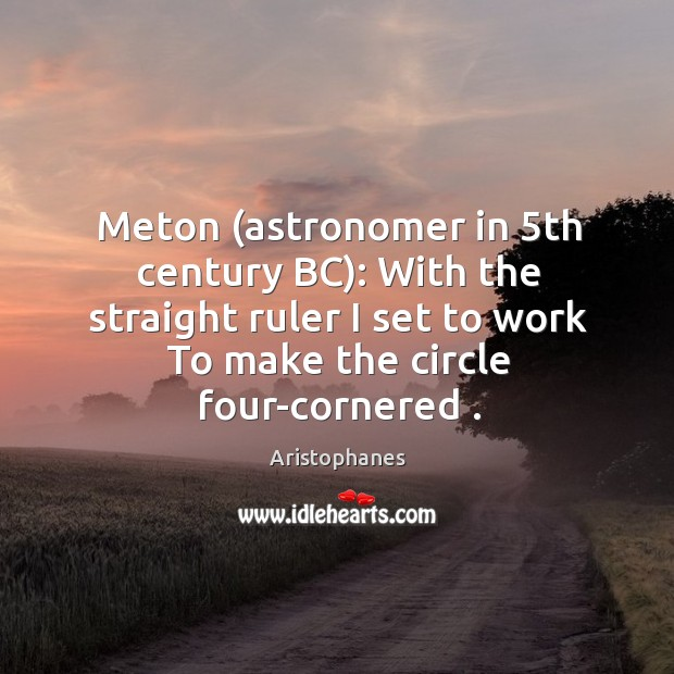 Image, Meton (astronomer in 5th century BC): With the straight ruler I set