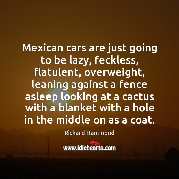 Mexican cars are just going to be lazy, feckless, flatulent, overweight, leaning Richard Hammond Picture Quote