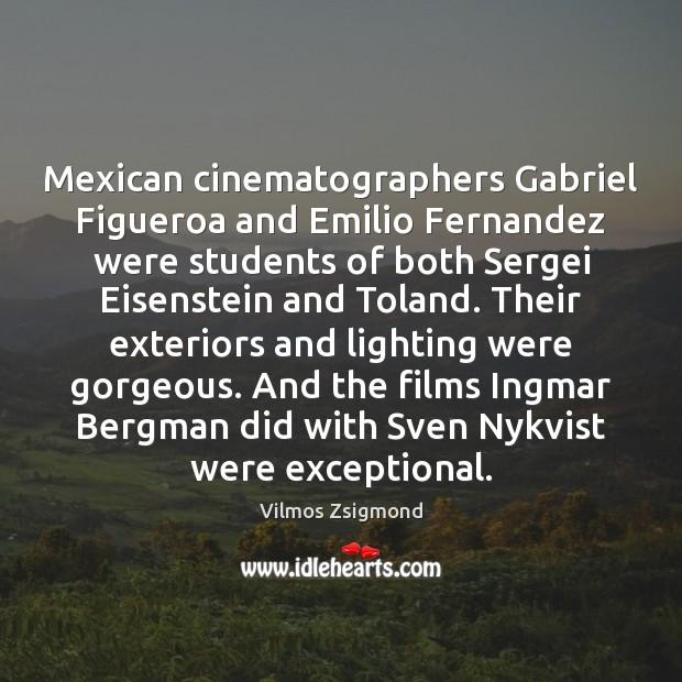 Mexican cinematographers Gabriel Figueroa and Emilio Fernandez were students of both Sergei Vilmos Zsigmond Picture Quote