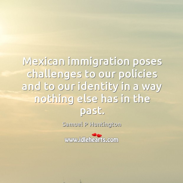 Mexican immigration poses challenges to our policies and to our identity in a way nothing else has in the past. Samuel P Huntington Picture Quote