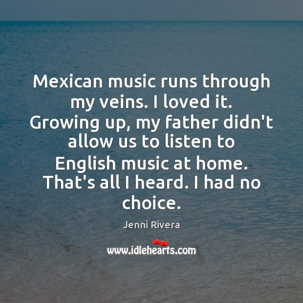 Mexican music runs through my veins. I loved it. Growing up, my Image