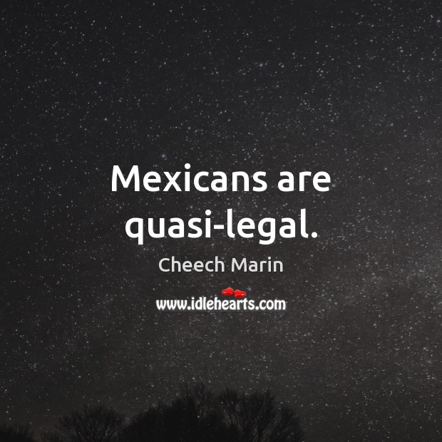 Mexicans are quasi-legal. Cheech Marin Picture Quote