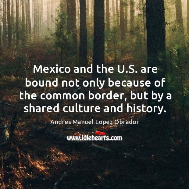 Mexico and the u.s. Are bound not only because of the common border, but by a shared culture and history. Andres Manuel Lopez Obrador Picture Quote