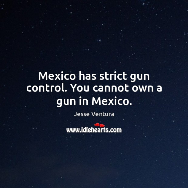 Mexico has strict gun control. You cannot own a gun in Mexico. Jesse Ventura Picture Quote