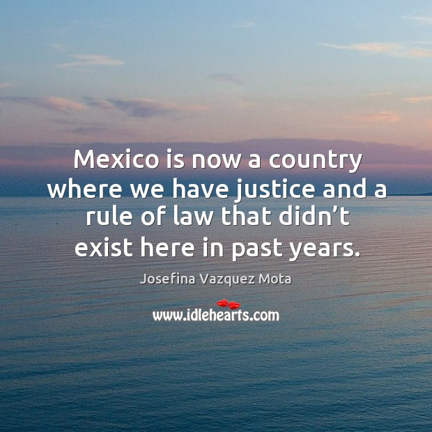 Mexico is now a country where we have justice and a rule of law that didn't exist here in past years. Image