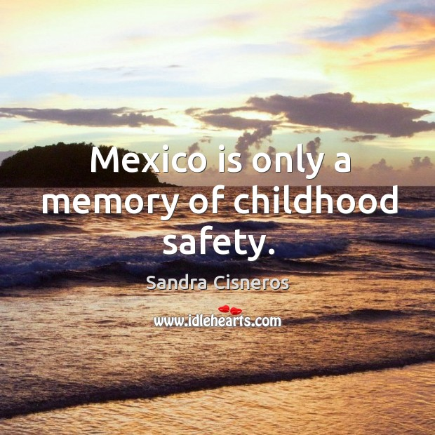 Image, Mexico is only a memory of childhood safety.