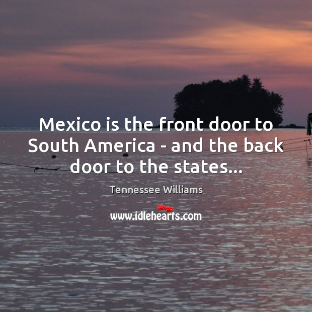 Mexico is the front door to South America – and the back door to the states… Tennessee Williams Picture Quote