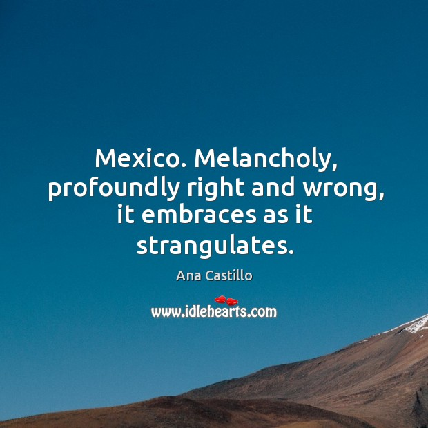 Mexico. Melancholy, profoundly right and wrong, it embraces as it strangulates. Image