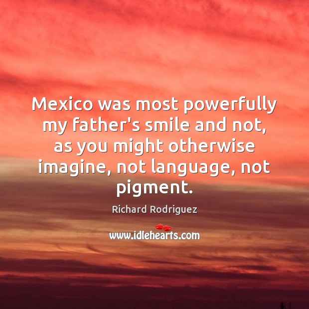 Mexico was most powerfully my father's smile and not, as you might Image