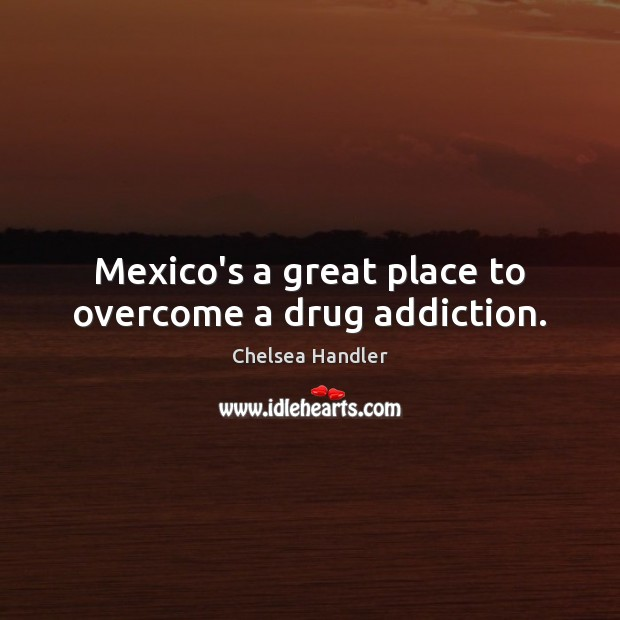 Mexico's a great place to overcome a drug addiction. Chelsea Handler Picture Quote