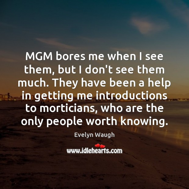 MGM bores me when I see them, but I don't see them Evelyn Waugh Picture Quote