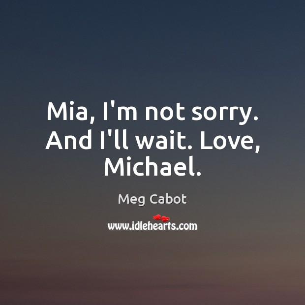Image, Mia, I'm not sorry. And I'll wait. Love, Michael.