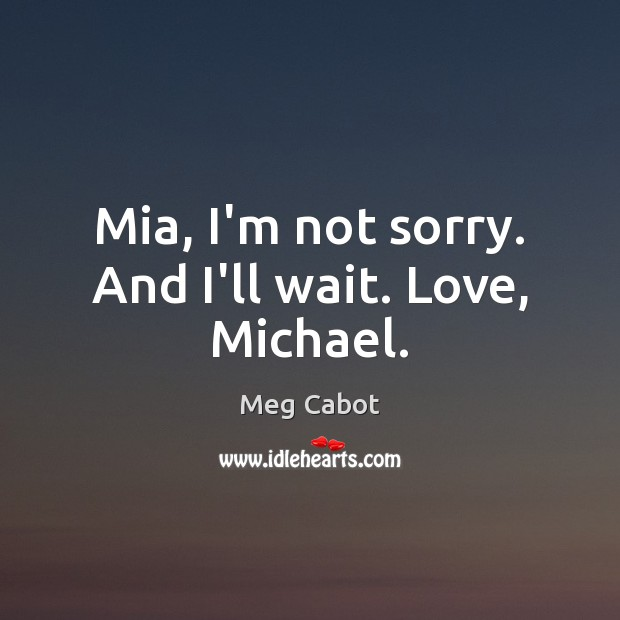 Mia, I'm not sorry. And I'll wait. Love, Michael. Meg Cabot Picture Quote