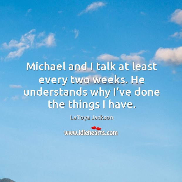 Michael and I talk at least every two weeks. He understands why I've done the things I have. LaToya Jackson Picture Quote