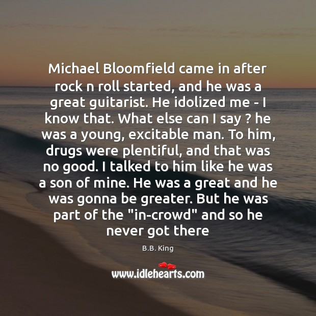 Michael Bloomfield came in after rock n roll started, and he was B.B. King Picture Quote
