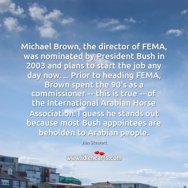 Image, Michael Brown, the director of FEMA, was nominated by President Bush in 2003