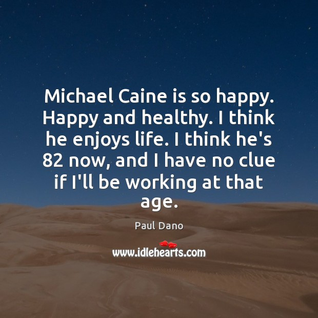 Image, Michael Caine is so happy. Happy and healthy. I think he enjoys